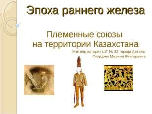 Эпоха раннего железа Племенные союзы на территории Казахстана Учитель истори