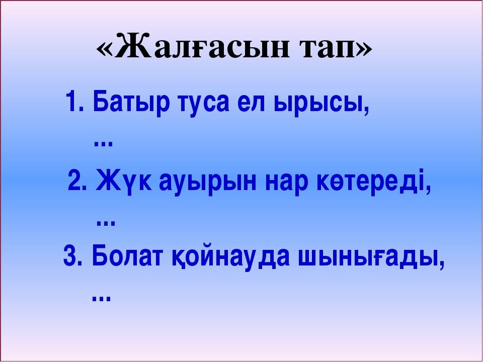 «Жалғасын тап» 1. Батыр туса ел ырысы, ... 2. Жүк ауырын нар көтереді, ... 3...