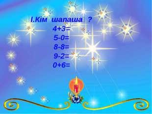 І.Кім шапашаң? 4+3= 5-0= 8-8= 9-2= 0+6=