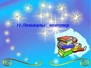 ІV.Логикалық есептер