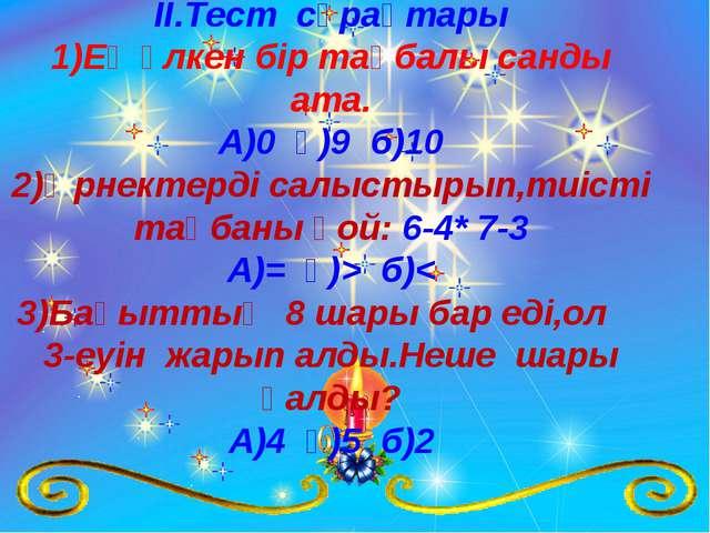 ІІ.Тест сұрақтары 1)Ең үлкен бір таңбалы санды ата. А)0 ә)9 б)10 2)Өрнектерді...