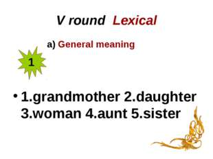 V round Lexical a) General meaning 1.grandmother 2.daughter 3.woman 4.aunt 5.