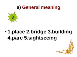a) General meaning 1.place 2.bridge 3.building 4.parc 5.sightseeing 8