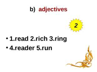 b) adjectives 1.read 2.rich 3.ring 4.reader 5.run 2