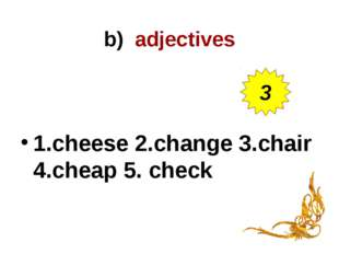 b) adjectives 1.cheese 2.change 3.chair 4.cheap 5. check 3