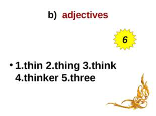 b) adjectives 1.thin 2.thing 3.think 4.thinker 5.three 6