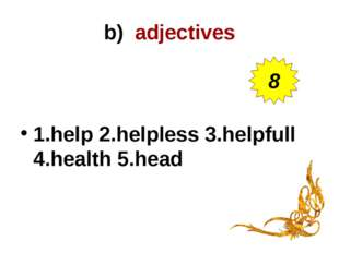 b) adjectives 1.help 2.helpless 3.helpfull 4.health 5.head 8