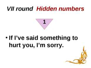 VII round Hidden numbers If I've said something to hurt you, I'm sorry. 1