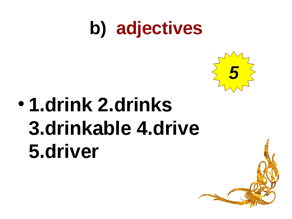 b) adjectives 1.drink 2.drinks 3.drinkable 4.drive 5.driver 5