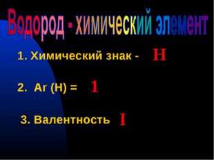 1. Химический знак - 2. Ar (H) = 3. Валентность H 1 I