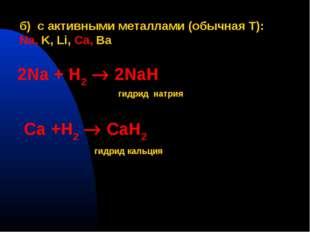 б) с активными металлами (обычная T): Na, K, Li, Ca, Ba 2Na + H2  2NaH гидри