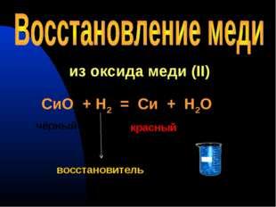 из оксида меди (II) СиО + Н2 = Си + Н2О чёрный красный восстановитель