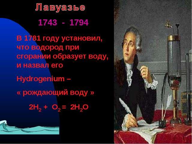 1743 - 1794 В 1781 году установил, что водород при сгорании образует воду, и...