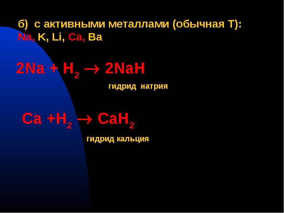 б) с активными металлами (обычная T): Na, K, Li, Ca, Ba 2Na + H2  2NaH гидри...