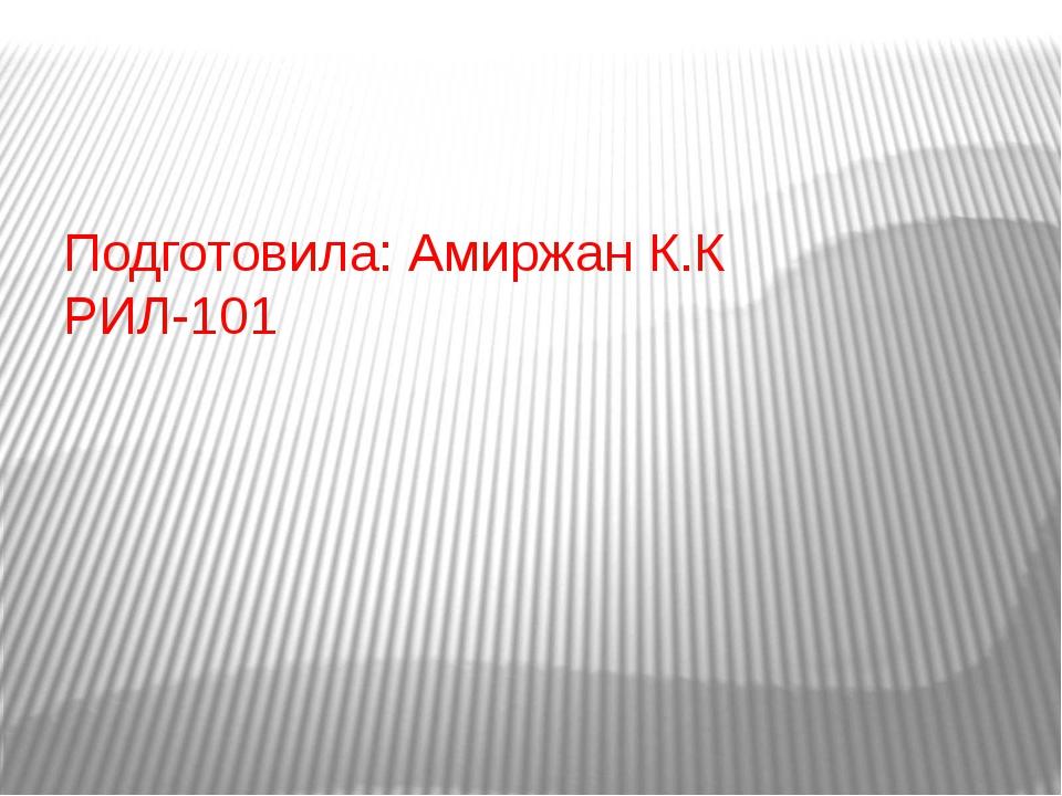 Подготовила: Амиржан К.К РИЛ-101