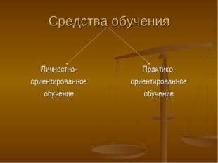 Средства обучения Личностно- ориентированное обучение Практико- ориентированн