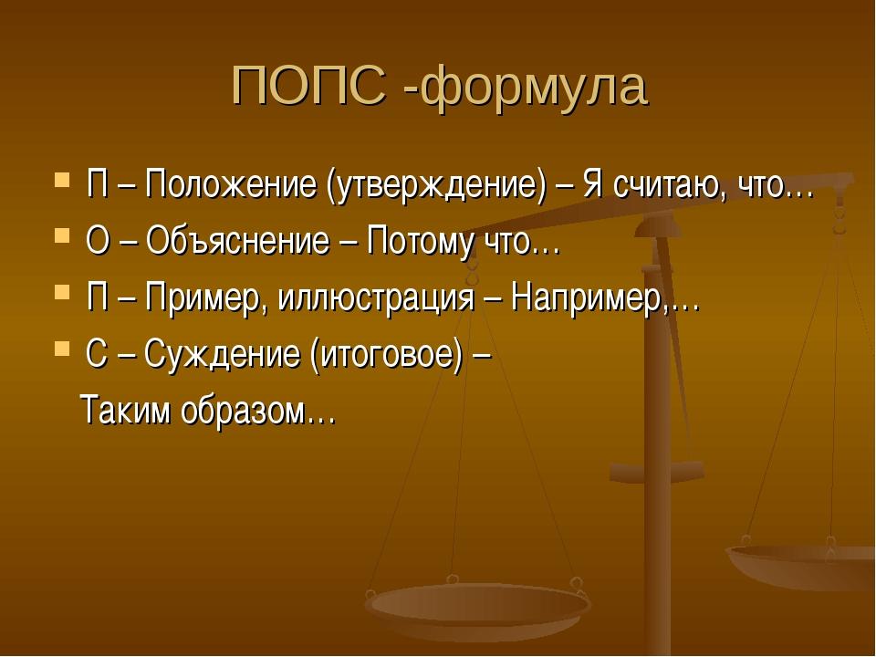 ПОПС -формула П – Положение (утверждение) – Я считаю, что… О – Объяснение – П...