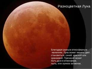 Разноцветная Луна Благодаря разным атмосферным явлениям, Луна может менять цв
