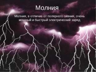 Молния Молния, в отличие от полярного сияния, очень мощный и быстрый электрич