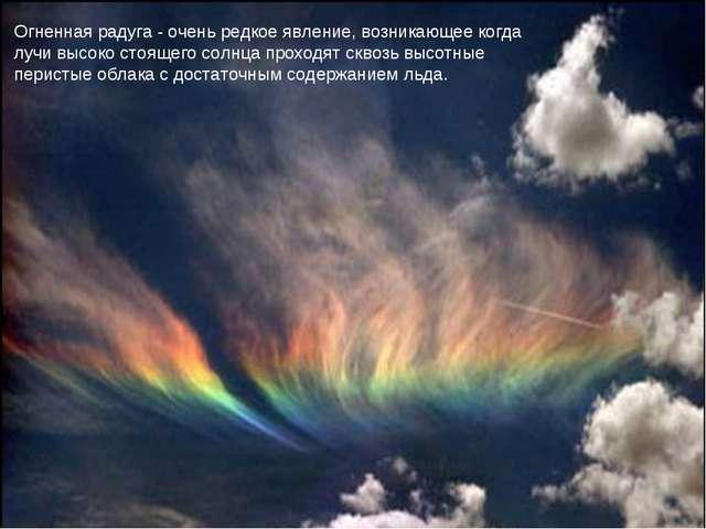 Огненная радуга - очень редкое явление, возникающее когда лучи высоко стоящег...