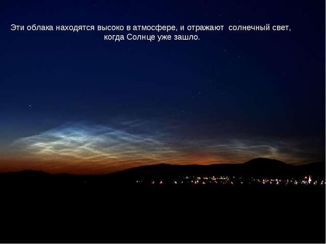Эти облака находятся высоко в атмосфере, и отражают солнечный свет, когда Сол...