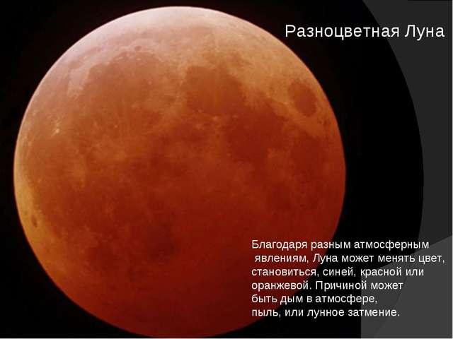 Разноцветная Луна Благодаря разным атмосферным явлениям, Луна может менять цв...