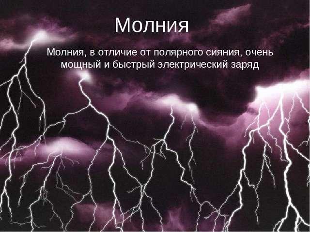 Молния Молния, в отличие от полярного сияния, очень мощный и быстрый электрич...