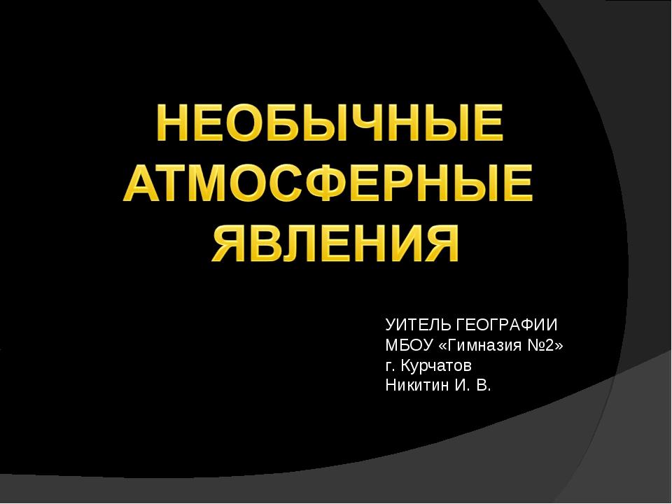 УИТЕЛЬ ГЕОГРАФИИ МБОУ «Гимназия №2» г. Курчатов Никитин И. В.