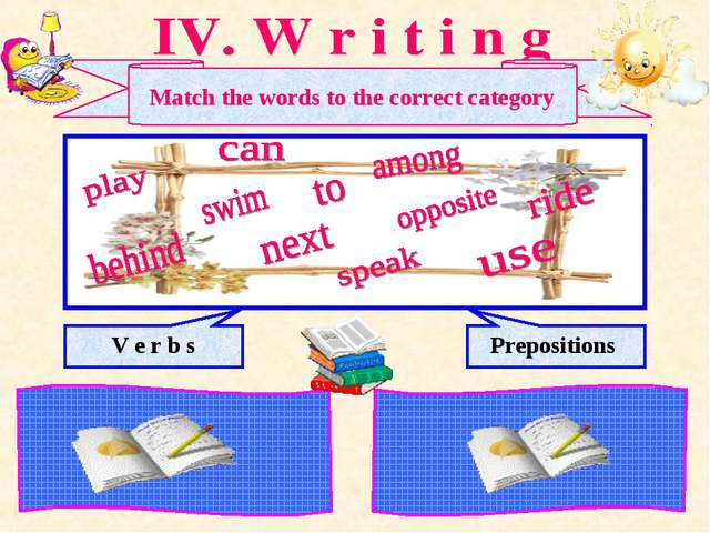 Match the words to the correct category V e r b s Prepositions