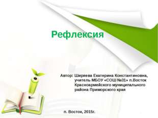 Рефлексия Автор: Ширяева Екатерина Константиновна, учитель МБОУ «СОШ №31» п.В