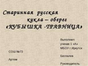 Старинная русская кукла – оберег «КУБЫШКА -ТРАВНИЦА» Выполнил: ученик 1 «А»