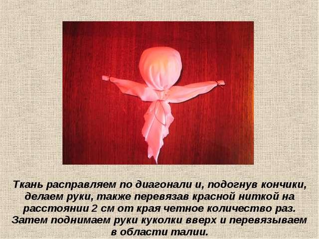 Ткань расправляем по диагонали и, подогнув кончики, делаем руки, также перевя...