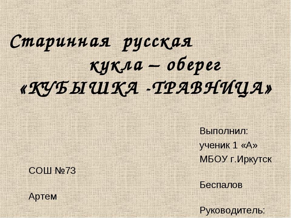 Старинная русская кукла – оберег «КУБЫШКА -ТРАВНИЦА» Выполнил: ученик 1 «А»...