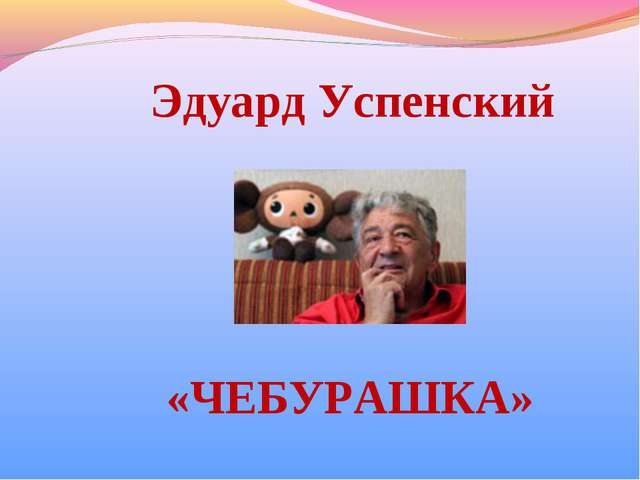 Эдуард Успенский «ЧЕБУРАШКА»