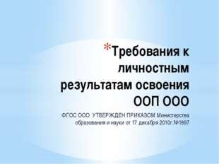 Требования к личностным результатам освоения ООП ООО ФГОС ООО УТВЕРЖДЕН ПРИКА