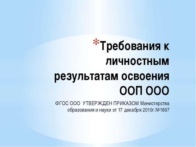 Требования к личностным результатам освоения ООП ООО ФГОС ООО УТВЕРЖДЕН ПРИКА...