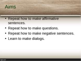 Aims Repeat how to make affirmative sentences. Repeat how to make questions.