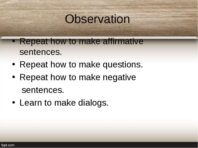 Observation Repeat how to make affirmative sentences. Repeat how to make ques...