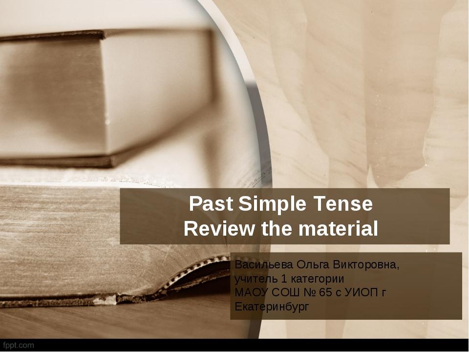 Past Simple Tense Review the material Васильева Ольга Викторовна, учитель 1...