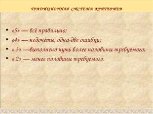 ТРАДИЦИОННАЯ СИСТЕМА КРИТЕРИЕВ «5» — всё правильно; «4» — недочёты, одна-две