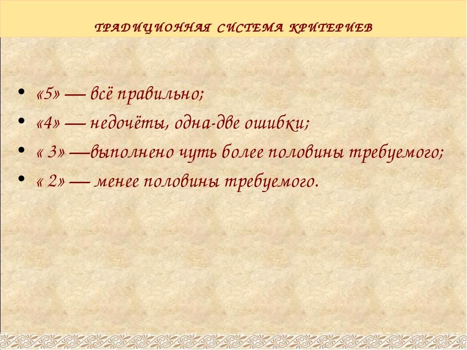 ТРАДИЦИОННАЯ СИСТЕМА КРИТЕРИЕВ «5» — всё правильно; «4» — недочёты, одна-две...