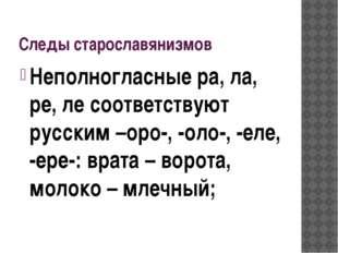 Следы старославянизмов Неполногласные ра, ла, ре, ле соответствуют русским –о