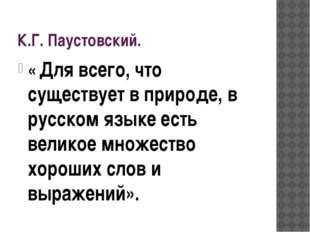К.Г. Паустовский. « Для всего, что существует в природе, в русском языке есть