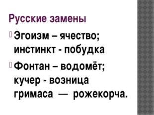 Русские замены Эгоизм – ячество; инстинкт - побудка Фонтан – водомёт; кучер -