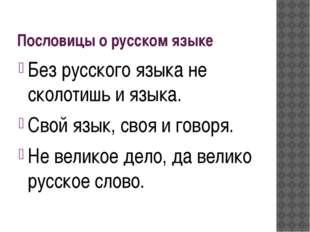 Пословицы о русском языке Без русского языка не сколотишь и языка. Свой язык,