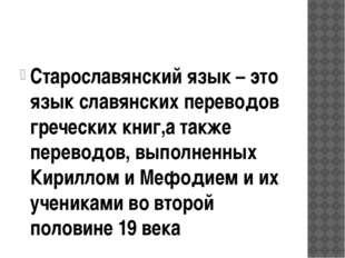 Старославянский язык – это язык славянских переводов греческих книг,а также