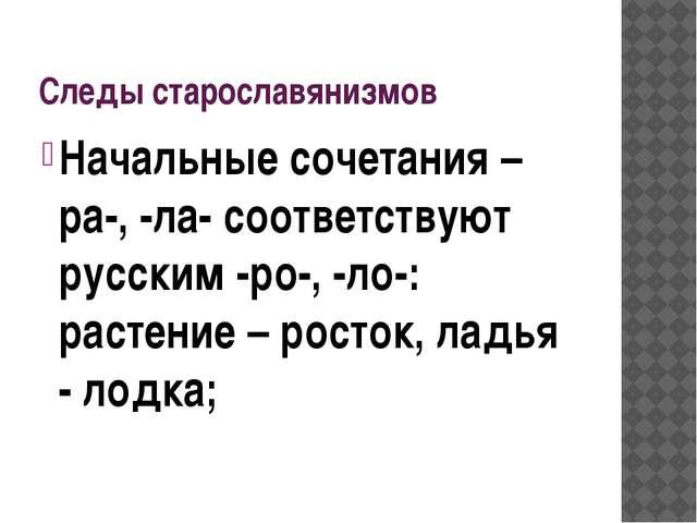 Следы старославянизмов Начальные сочетания –ра-, -ла- соответствуют русским -...