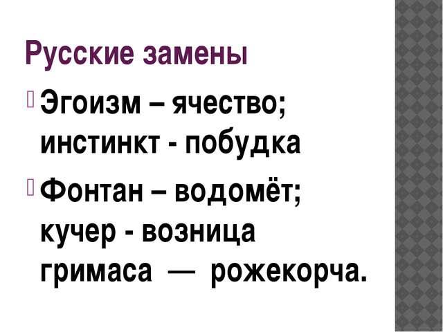 Русские замены Эгоизм – ячество; инстинкт - побудка Фонтан – водомёт; кучер -...