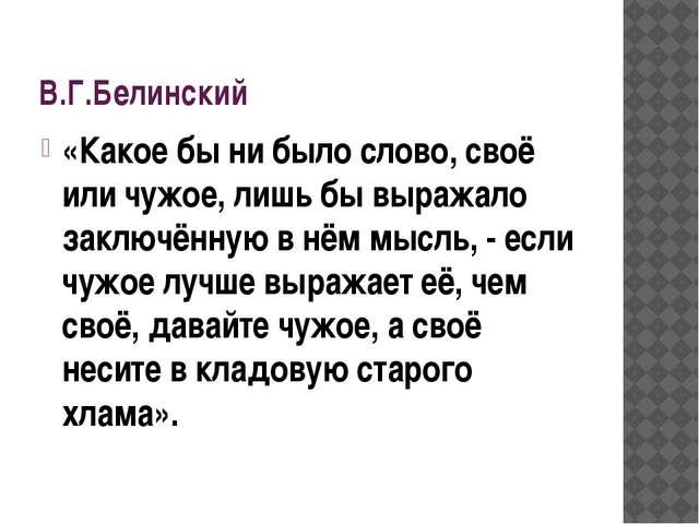 В.Г.Белинский «Какое бы ни было слово, своё или чужое, лишь бы выражало заклю...