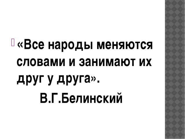 «Все народы меняются словами и занимают их друг у друга». В.Г.Белинский